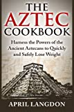 The Aztec Cookbook: Harness the Powers of the Ancient Aztecans to Quickly and Safely Lose Weight