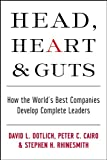 Head, Heart and Guts: How the Worlds Best Companies Develop Complete Leaders