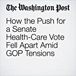 How the Push for a Senate Health-Care Vote Fell Apart Amid GOP Tensions | Robert Costa,Sean Sullivan,Juliet Eilperin,Kelsey Snell