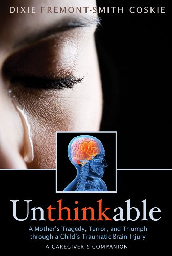 Dixie Fremont-Smith Coskie - Unthinkable: A Mother's Tragedy, Terror, and Triumph Through A Child's Traumatic Brain Injury