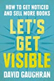 Let's Get Visible: How To Get Noticed And Sell More Books (Let's Get Publishing)