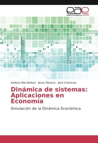 Dinamica de sistemas: Aplicaciones en Economia: Simulacion de la Dinamica Economica  [Rios-Bolivar, Addison - Navarro, Jesus - Contreras, Jose] (Tapa Blanda)