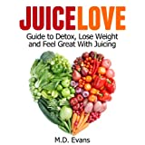 Juice Love: Guide to Detox, Lose Weight and Feel Great with Juicing - Plus Recipes!