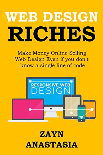 Web Design Riches 2016: Make Money Online Selling Web Design Even if you don't know a single line of code