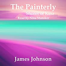 The Painterly: Shores of Kina, Book 2 (       UNABRIDGED) by James Johnson Narrated by Nina Mansker