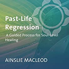 Past-Life Regression: A Guided Process for Soul-Level Healing  by Ainslie MacLeod Narrated by Ainslie MacLeod