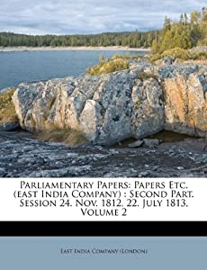 Parliamentary Papers: Papers Etc. (east India Company) : Second Part ...