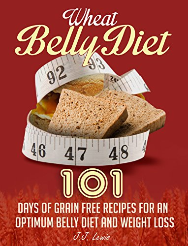 Wheat Belly Diet: 101 Days of Grain Free Recipes for an Optimum Belly Diet and Weight Loss by J.J. Lewis