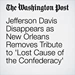 Jefferson Davis Disappears as New Orleans Removes Tribute to 'Lost Cause of the Confederacy' | J. Freedom du Lac,Janell Ross,Avi Selk