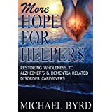 More Hope For Helpers: Restoring Wholeness to Alzheimer's & Dementia Related Disorder Caregivers ~ Michael Byrd