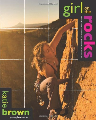 Girl on the Rocks: A Woman\'s Guide to Climbing with Strength, Grace, and Courage