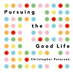 Pursuing the Good Life: 100 Reflections on Positive Psychology | Christopher Peterson