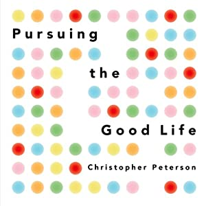Pursuing the Good Life: 100 Reflections on Positive Psychology | [Christopher Peterson]