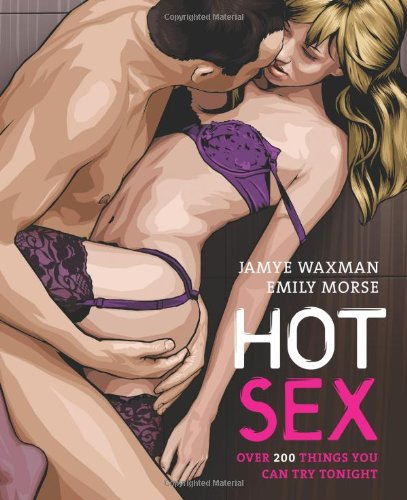 Hot Sex: Over 200 Things You Can Try Tonight! Jayme Waxman, Emily Morse