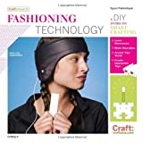 Fashioning Technology.: A DIY Intro to Smart Crafting (Craft: Projects)