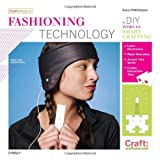 Fashioning Technology: A DIY Intro to Smart Crafting (Craft: Projects)