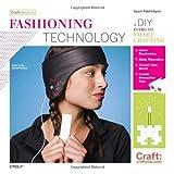 Fashioning Technology: A DIY Intro to Smart Crafting (Craft: Projects) ~ Syuzi Pakhchyan