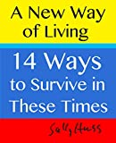 A NEW WAY OF LIVING - 14 Ways to Survive in These Times (Self-Help for Those Who are Drowning in Money Problems, Housing Difficulties, Family Struggles)