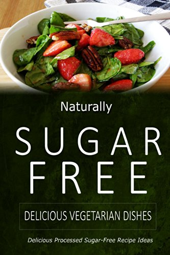 Naturally Sugar-Free - Delicious Vegetarian Dishes: Delicious Sugar-Free and Diabetic-Friendly Recipes for the Health-Conscious by Naturally Sugar-Free