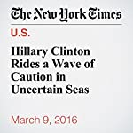 Hillary Clinton Rides a Wave of Caution in Uncertain Seas | John Harwood
