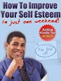 How To IMPROVE Your SELF-ESTEEM In Just One Weekend (Self Esteem eBook with Easy Navigation) + Free PDF