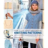 How to Use, Adapt and Design Knitting Patterns: How to Knit Eactly What You Want, Every Time- with Confidenceby Sam Elliott