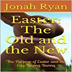 Easter: The Old and the New: The Purpose of Easter and the Egg-Laying Bunny | Jonah Ryan