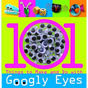 101 Things to Make and Do with Googly Eyes (101 Craft Series)
