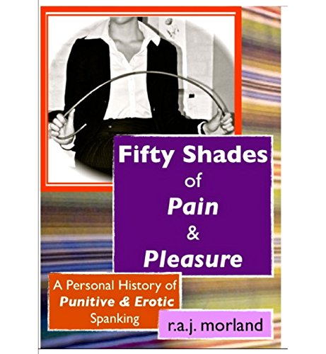 r.a.j. morland - Fifty Shades of Pain & Pleasure: A Personal History of Punitive & Erotic Spanking (English Edition)