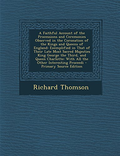 A   Faithful Account of the Processions and Ceremonies Observed in the Coronation of the Kings and Queens of England: Exemplified in That of Their Lat