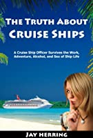 The Truth About Cruise Ships - A Cruise Ship Officer Survives the Work, Adventure, Alcohol, and Sex of Ship Life