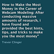 How to Make the Most Money in the Career of Webcam Modeling: After Conducting Massive Amounts of Research, I Have Found and Provided the Best Hints, Tips, and Tricks to Make You the Most Money