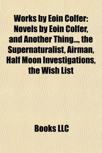 Cover of Works by Eoin Colfer (Study Guide): Novels by Eoin Colfer, and Another Thing..., the Supernaturalist, Airman, Half Moon Investigations