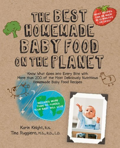 The Best Homemade Baby Food on the Planet: Know What Goes Into Every Bite with More Than 200 of the Most Deliciously Nutritious Homemade Baby Food Recipes