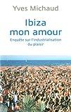 echange, troc Yves Michaud - Ibiza mon amour : Enquête sur l'industrialisation du plaisir