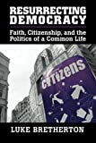 Resurrecting Democracy: Faith, Citizenship, and the Politics of a Common Life (Cambridge Studies in Social Theory, Religion and Politics)