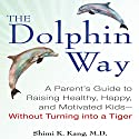 The Dolphin Way: A Parent's Guide to Raising Healthy, Happy, and Motivated Kids - without Turning into a Tiger Audiobook by Shimi Kang Narrated by Karen Saltus