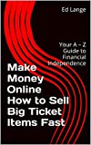Make Money Online How to Sell Big Ticket Items Fast: Your A - Z Guide to Financial Independence