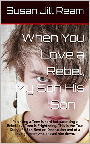 Raising a Rebel My Son His Son: Parenting a Teen is hard but parenting a Rebellious Teen is Frightening.  This is the True Story of a Son Bent on Destruction ... and of a loving Father who chased him down.