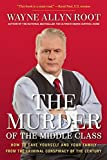 By Wayne Allyn Root The Murder of the Middle Class: How to Save Yourself and Your Family from the Criminal Conspiracy of