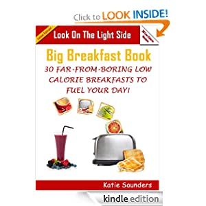 Kindle Book Bargain: Look on the Light Side Big Breakfast Book 30 Far-From-Boring Low Calorie Breakfasts To Fuel You Day!, by Katie Saunders. Publication Date: January 28, 2012