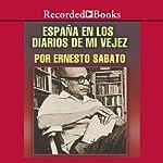 Espana en los diarios de mi vejez [Spain In My Diaries of Old Age (Texto Completo)] | Ernesto Sabato