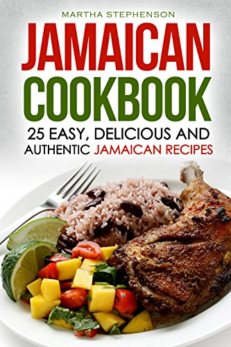 Jamaican Cookbook - 25 Easy, Delicious and Authentic Jamaican Recipes: From Ackee and Salt fish to Jerk Chicken by Martha Stephenson