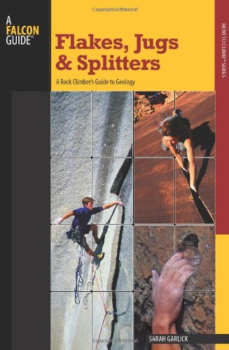 A Falcon Guide Flakes, Jugs, and Splitters: A Rock Climber's Guide to Geology (How to Climb)