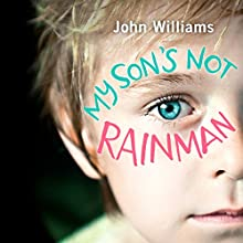My Son's Not Rainman: One Man, One Boy with Autism, a Million Adventures Audiobook by John Williams Narrated by John Williams