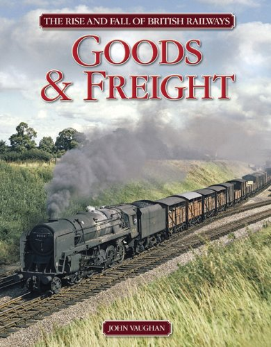 The Rise and Fall of British Railways Goods and Freight, John Vaughan