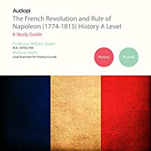 The French Revolution and Rule of Napoleon (1774-1815) A Level Series: Audio Tutorials for Those Studying and Teaching the French Revolution and Rise of Napoleon Audiobook by William Doyle, Mike Wells Narrated by Matthew Addis, Jennifer English
