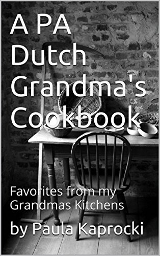 A PA Dutch Grandma's Cookbook: Favorites from my Grandmas Kitchens by by Paula Kaprocki