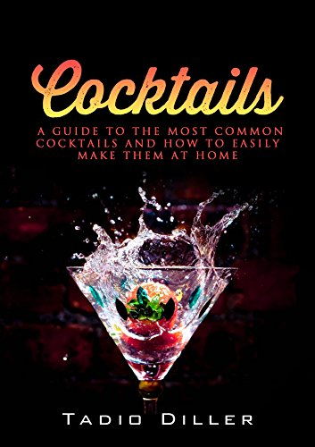 Cocktails: A Guide to the Most Common Cocktails and How to Easily Make Them at Home (Worlds Most Loved Drinks Book 5) by Tadio Diller