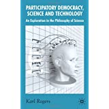 Participatory Democracy, Science and Technology: An Exploration in the Philosophy of Scienceby Professor Karl Rogers